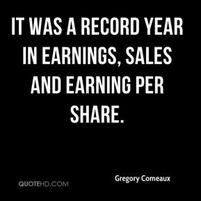 Gregory Comeaux - It was a record year in earnings, sales and earning per share.
