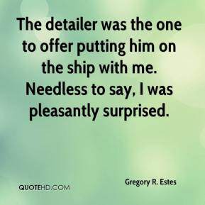 Gregory R. Estes - The detailer was the one to offer putting him on the ship with me. Needless to say, I was pleasantly surprised.