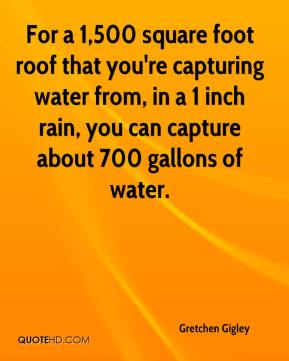 Gretchen Gigley - For a 1,500 square foot roof that you're capturing water from, in a 1 inch rain, you can capture about 700 gallons of water.