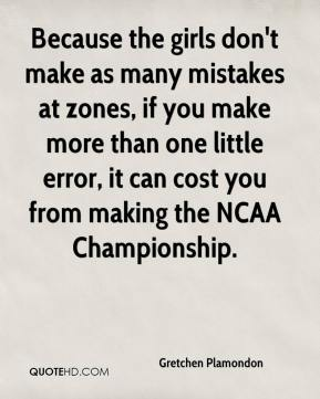 Gretchen Plamondon - Because the girls don't make as many mistakes at zones, if you make more than one little error, it can cost you from making the NCAA Championship.