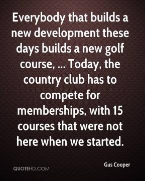 Gus Cooper - Everybody that builds a new development these days builds a new golf course, ... Today, the country club has to compete for memberships, with 15 courses that were not here when we started.