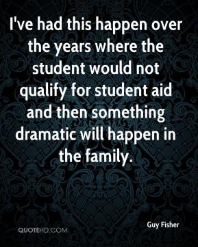 Guy Fisher - I've had this happen over the years where the student would not qualify for student aid and then something dramatic will happen in the family.