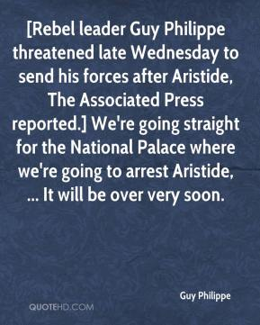 Guy Philippe - [Rebel leader Guy Philippe threatened late Wednesday to send his forces after Aristide, The Associated Press reported.] We're going straight for the National Palace where we're going to arrest Aristide, ... It will be over very soon.