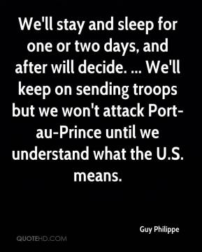 Guy Philippe - We'll stay and sleep for one or two days, and after will decide. ... We'll keep on sending troops but we won't attack Port-au-Prince until we understand what the U.S. means.