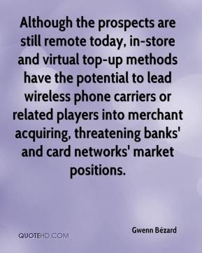 Gwenn Bézard - Although the prospects are still remote today, in-store and virtual top-up methods have the potential to lead wireless phone carriers or related players into merchant acquiring, threatening banks' and card networks' market positions.