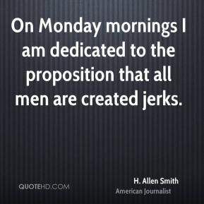 H. Allen Smith - On Monday mornings I am dedicated to the proposition that all men are created jerks.