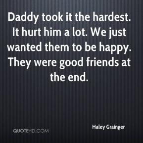 Haley Grainger - Daddy took it the hardest. It hurt him a lot. We just wanted them to be happy. They were good friends at the end.