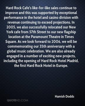 Hamish Dodds - Hard Rock Cafe's like-for-like sales continue to improve and this was supported by exceptional performance in the hotel and casino division with revenue continuing to exceed projections. In 2005, we also successfully relocated our New York cafe from 57th Street to our new flagship location at the Paramount Theatre in Times Square. As we look forward to 2006, we will be commemorating our 35th anniversary with a global music celebration. We are also already engaged in a number of exciting new projects, including the opening of Hard Rock Hotel Madrid, the first Hard Rock Hotel in Europe.