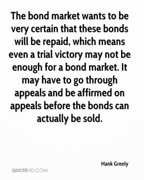Hank Greely - The bond market wants to be very certain that these bonds will be repaid, which means even a trial victory may not be enough for a bond market. It may have to go through appeals and be affirmed on appeals before the bonds can actually be sold.