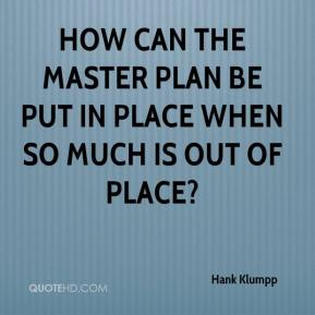 Hank Klumpp - How can the master plan be put in place when so much is out of place?