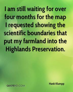 Hank Klumpp - I am still waiting for over four months for the map I requested showing the scientific boundaries that put my farmland into the Highlands Preservation.