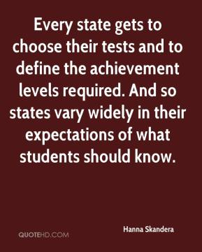 Hanna Skandera - Every state gets to choose their tests and to define the achievement levels required. And so states vary widely in their expectations of what students should know.