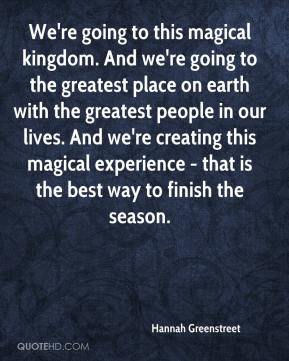 Hannah Greenstreet - We're going to this magical kingdom. And we're going to the greatest place on earth with the greatest people in our lives. And we're creating this magical experience - that is the best way to finish the season.