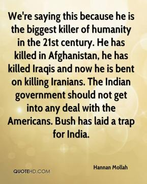 Hannan Mollah - We're saying this because he is the biggest killer of humanity in the 21st century. He has killed in Afghanistan, he has killed Iraqis and now he is bent on killing Iranians. The Indian government should not get into any deal with the Americans. Bush has laid a trap for India.