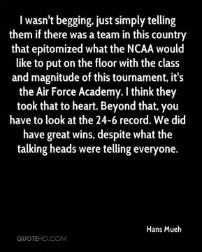 I wasn't begging, just simply telling them if there was a team in this country that epitomized what the NCAA would like to put on the floor with the class and magnitude of this tournament, it's the Air Force Academy. I think they took that to heart. Beyond that, you have to look at the 24-6 record. We did have great wins, despite what the talking heads were telling everyone.