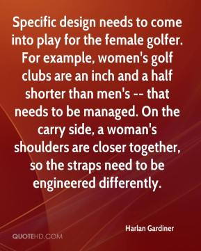 Harlan Gardiner - Specific design needs to come into play for the female golfer. For example, women's golf clubs are an inch and a half shorter than men's -- that needs to be managed. On the carry side, a woman's shoulders are closer together, so the straps need to be engineered differently.
