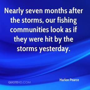 Harlon Pearce - Nearly seven months after the storms, our fishing communities look as if they were hit by the storms yesterday.