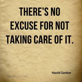 Harold Gardner - There's no excuse for not taking care of it.