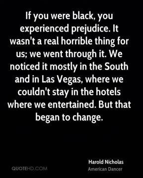Harold Nicholas - If you were black, you experienced prejudice. It wasn't a real horrible thing for us; we went through it. We noticed it mostly in the South and in Las Vegas, where we couldn't stay in the hotels where we entertained. But that began to change.