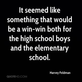 Harvey Feldman - It seemed like something that would be a win-win both for the high school boys and the elementary school.
