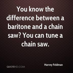 Harvey Feldman - You know the difference between a baritone and a chain saw? You can tune a chain saw.