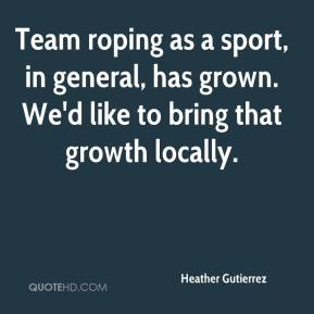 Heather Gutierrez - Team roping as a sport, in general, has grown. We'd like to bring that growth locally.