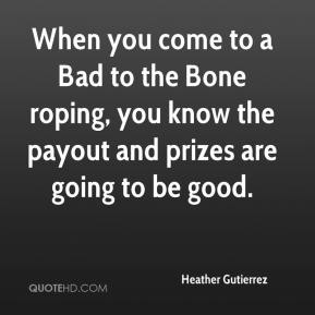 Heather Gutierrez - When you come to a Bad to the Bone roping, you know the payout and prizes are going to be good.