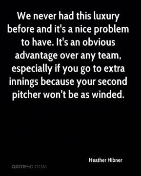 Heather Hibner - We never had this luxury before and it's a nice problem to have. It's an obvious advantage over any team, especially if you go to extra innings because your second pitcher won't be as winded.