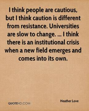 Heather Love - I think people are cautious, but I think caution is different from resistance. Universities are slow to change. ... I think there is an institutional crisis when a new field emerges and comes into its own.