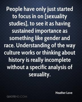 Heather Love - People have only just started to focus in on [sexuality studies], to see it as having sustained importance as something like gender and race. Understanding of the way culture works or thinking about history is really incomplete without a specific analysis of sexuality.