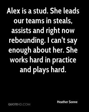Heather Sonne - Alex is a stud. She leads our teams in steals, assists and right now rebounding. I can't say enough about her. She works hard in practice and plays hard.