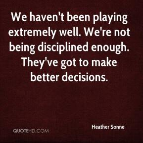 Heather Sonne - We haven't been playing extremely well. We're not being disciplined enough. They've got to make better decisions.