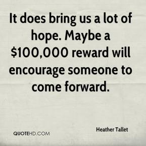 Heather Tallet - It does bring us a lot of hope. Maybe a $100,000 reward will encourage someone to come forward.