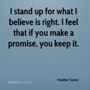 Heather Turner - I stand up for what I believe is right. I feel that if you make a promise, you keep it.