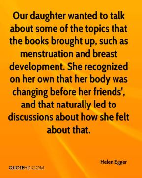 Helen Egger - Our daughter wanted to talk about some of the topics that the books brought up, such as menstruation and breast development. She recognized on her own that her body was changing before her friends', and that naturally led to discussions about how she felt about that.