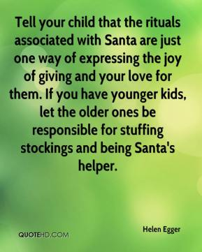 Helen Egger - Tell your child that the rituals associated with Santa are just one way of expressing the joy of giving and your love for them. If you have younger kids, let the older ones be responsible for stuffing stockings and being Santa's helper.