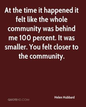 Helen Hubbard - At the time it happened it felt like the whole community was behind me 100 percent. It was smaller. You felt closer to the community.