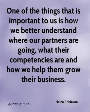 Helen Robinson - One of the things that is important to us is how we better understand where our partners are going, what their competencies are and how we help them grow their business.