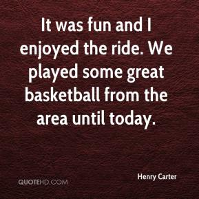 Henry Carter - It was fun and I enjoyed the ride. We played some great basketball from the area until today.