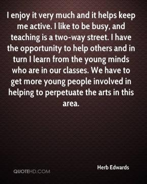 Herb Edwards - I enjoy it very much and it helps keep me active. I like to be busy, and teaching is a two-way street. I have the opportunity to help others and in turn I learn from the young minds who are in our classes. We have to get more young people involved in helping to perpetuate the arts in this area.