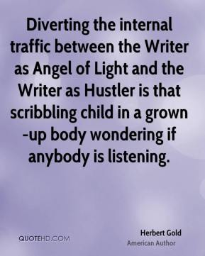 Herbert Gold - Diverting the internal traffic between the Writer as Angel of Light and the Writer as Hustler is that scribbling child in a grown-up body wondering if anybody is listening.