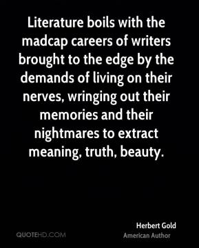 Herbert Gold - Literature boils with the madcap careers of writers brought to the edge by the demands of living on their nerves, wringing out their memories and their nightmares to extract meaning, truth, beauty.