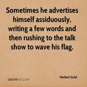 Herbert Gold - Sometimes he advertises himself assiduously, writing a few words and then rushing to the talk show to wave his flag.