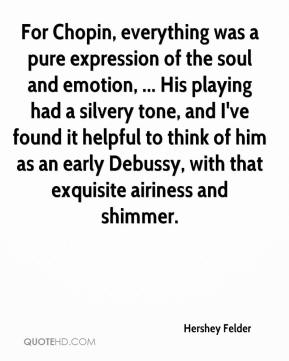 Hershey Felder - For Chopin, everything was a pure expression of the soul and emotion, ... His playing had a silvery tone, and I've found it helpful to think of him as an early Debussy, with that exquisite airiness and shimmer.