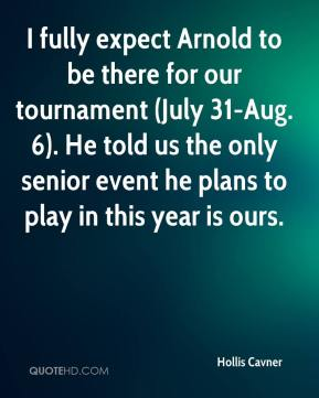 Hollis Cavner - I fully expect Arnold to be there for our tournament (July 31-Aug. 6). He told us the only senior event he plans to play in this year is ours.