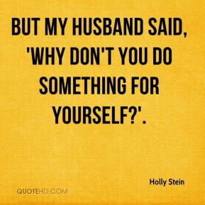 but my husband said, 'Why don't you do something for yourself?'.