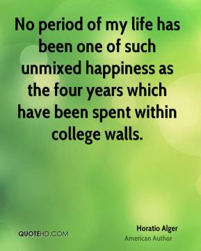 No period of my life has been one of such unmixed happiness as the four years which have been spent within college walls.