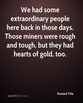 Howard Tritz - We had some extraordinary people here back in those days. Those miners were rough and tough, but they had hearts of gold, too.