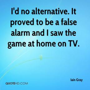 I'd no alternative. It proved to be a false alarm and I saw the game at home on TV.