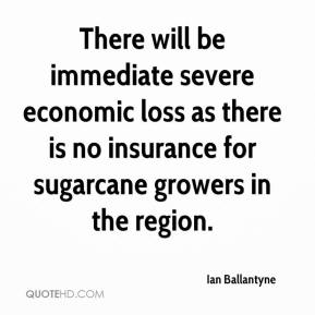 Ian Ballantyne - There will be immediate severe economic loss as there is no insurance for sugarcane growers in the region.
